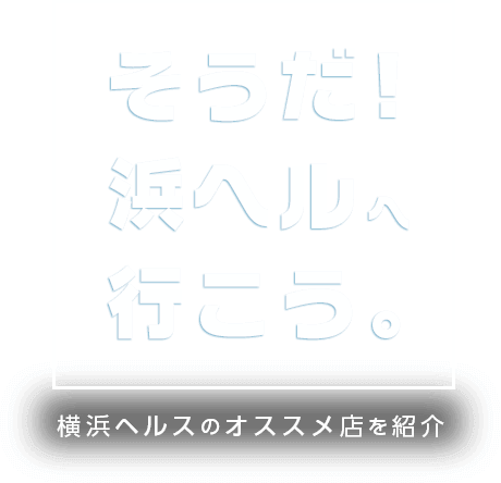 そうだ!浜ヘルへ行こう。横浜ヘルスのオススメ店を紹介